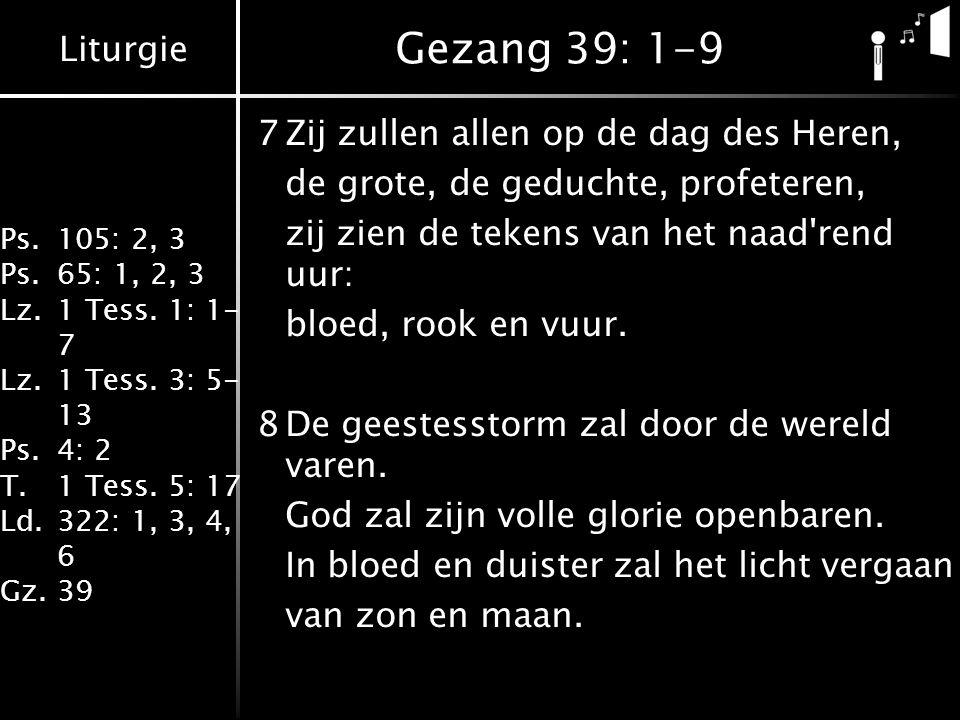 Liturgie Ps.105: 2, 3 Ps.65: 1, 2, 3 Lz.1 Tess. 1: 1- 7 Lz.1 Tess. 3: 5- 13 Ps.4: 2 T.1 Tess. 5: 17 Ld.322: 1, 3, 4, 6 Gz.39 Gezang 39: 1-9 7Zij zulle