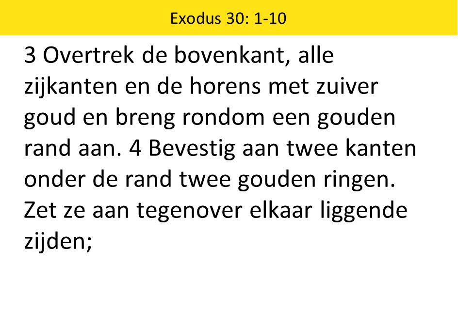 Exodus 30: 1-10 3 Overtrek de bovenkant, alle zijkanten en de horens met zuiver goud en breng rondom een gouden rand aan.