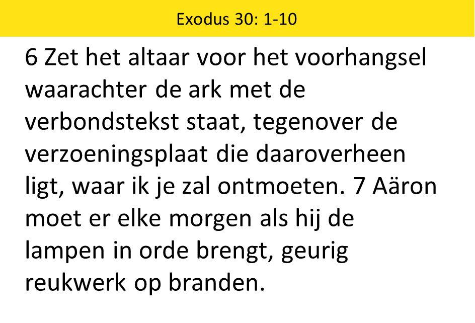 Exodus 30: 1-10 6 Zet het altaar voor het voorhangsel waarachter de ark met de verbondstekst staat, tegenover de verzoeningsplaat die daaroverheen ligt, waar ik je zal ontmoeten.