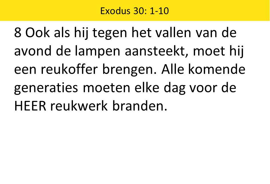 Exodus 30: 1-10 8 Ook als hij tegen het vallen van de avond de lampen aansteekt, moet hij een reukoffer brengen.