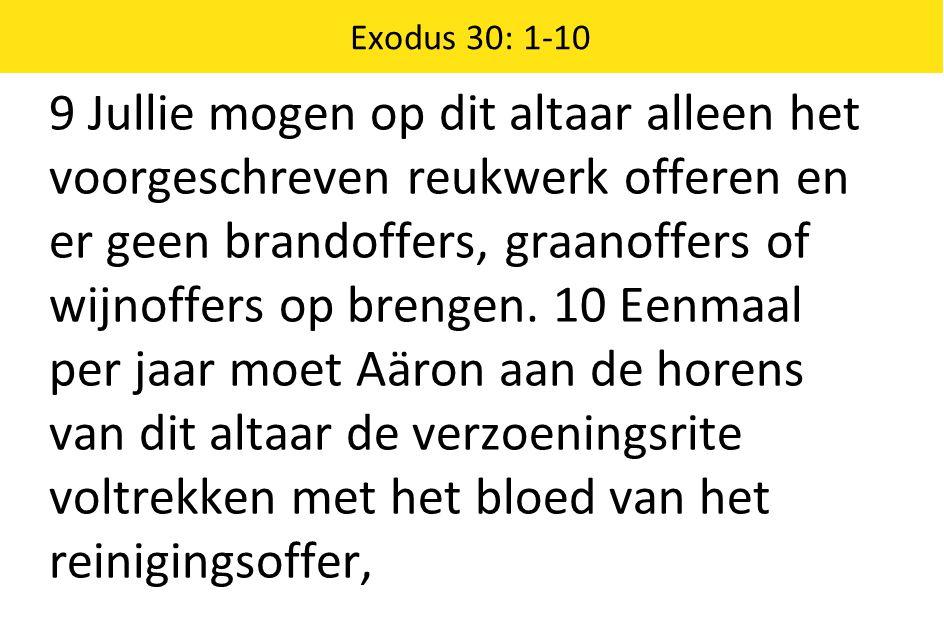 Exodus 30: 1-10 9 Jullie mogen op dit altaar alleen het voorgeschreven reukwerk offeren en er geen brandoffers, graanoffers of wijnoffers op brengen.