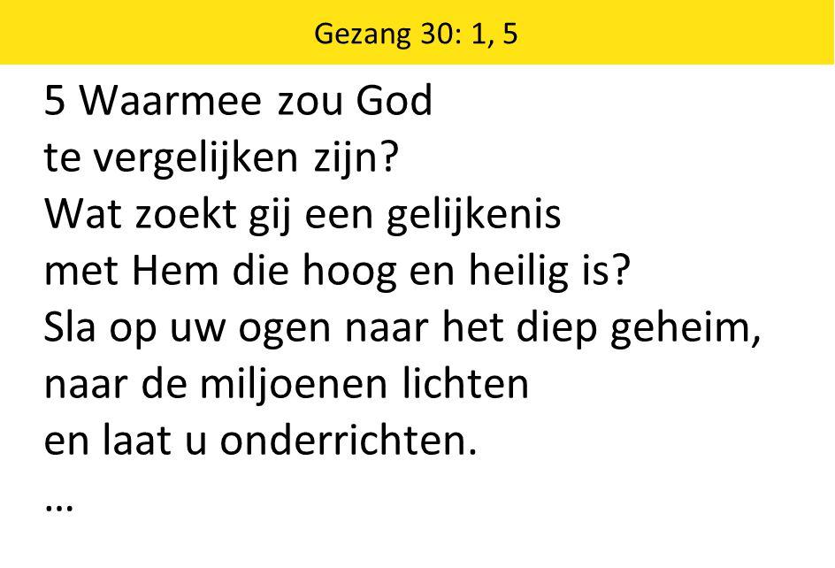 Gezang 30: 1, 5 5 Waarmee zou God te vergelijken zijn.