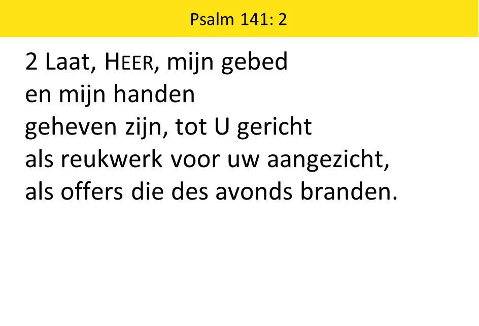 Psalm 141: 2 2 Laat, H EER, mijn gebed en mijn handen geheven zijn, tot U gericht als reukwerk voor uw aangezicht, als offers die des avonds branden.