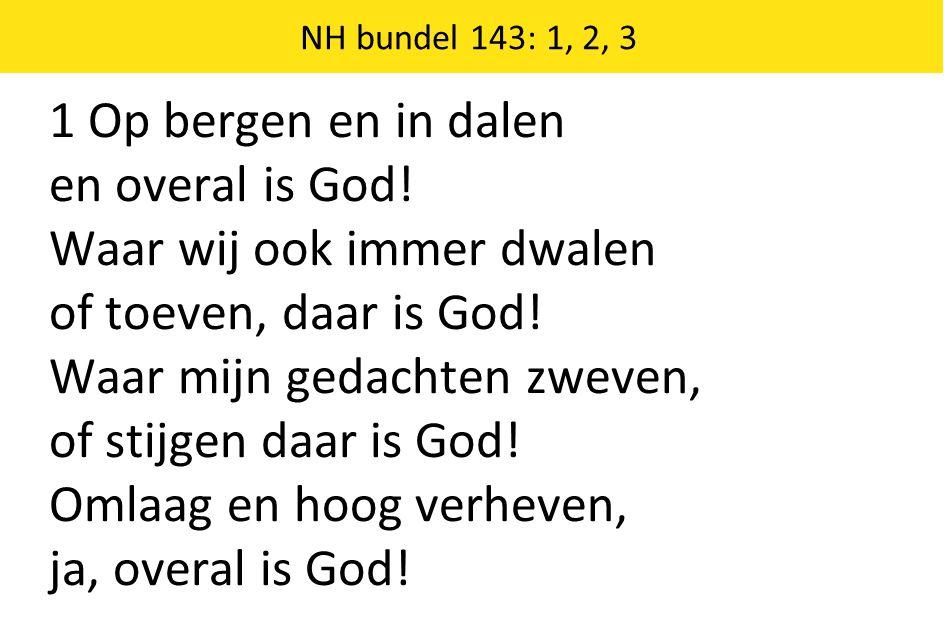 1 Op bergen en in dalen en overal is God. Waar wij ook immer dwalen of toeven, daar is God.