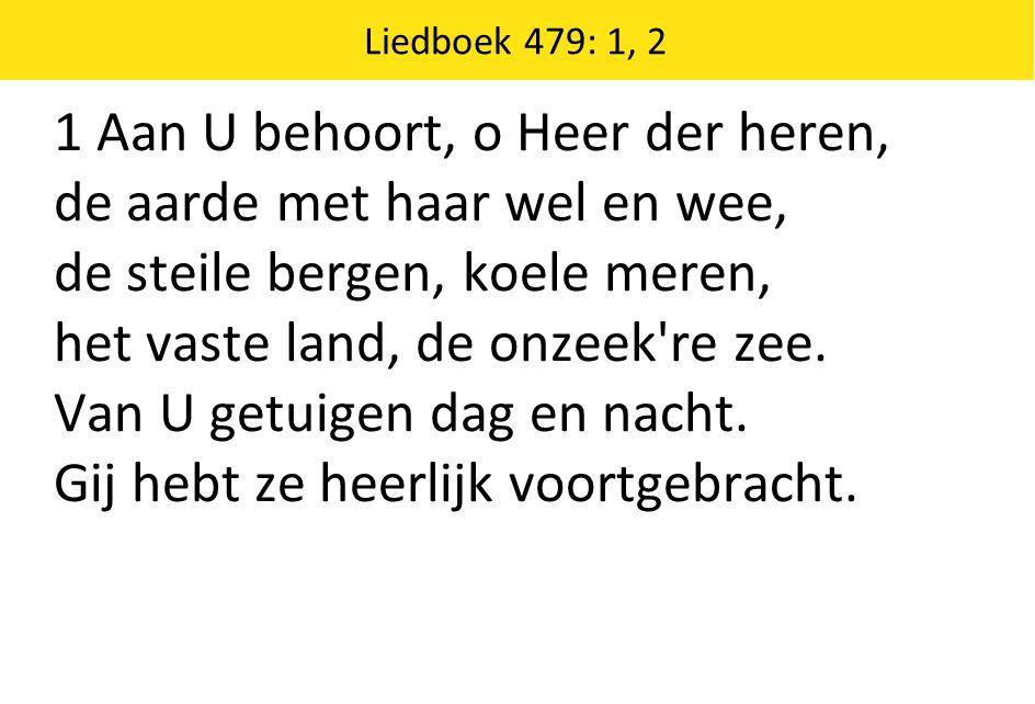Liedboek 479: 1, 2 1 Aan U behoort, o Heer der heren, de aarde met haar wel en wee, de steile bergen, koele meren, het vaste land, de onzeek re zee.