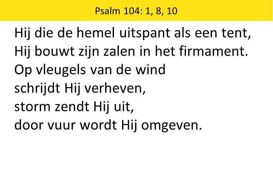 Hij die de hemel uitspant als een tent, Hij bouwt zijn zalen in het firmament.