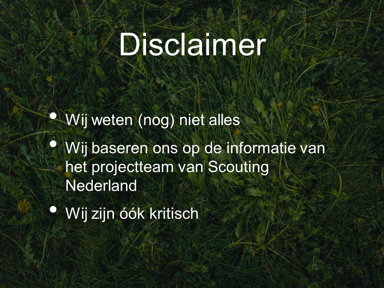 Disclaimer Wij weten (nog) niet alles Wij baseren ons op de informatie van het projectteam van Scouting Nederland Wij zijn óók kritisch
