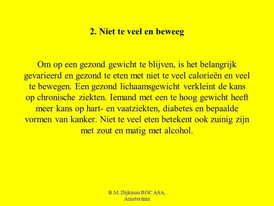 B.M. Dijkman ROC ASA, Amsterdam 1.Eet gevarieerd Er is niet één voedingsmiddel dat alle voedingsstoffen in voldoende mate heeft. Wie gevarieerd eet, k