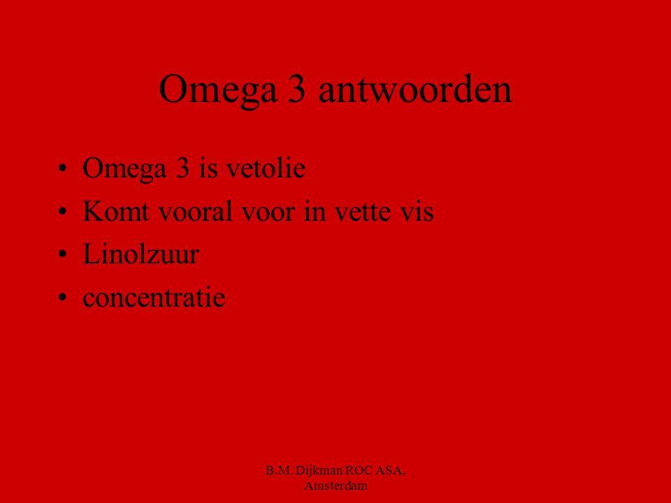 B.M. Dijkman ROC ASA, Amsterdam Je krijgt 5 minuten om de volgende vragen te beantwoorden. Wat is omega 3. Waar komt omega 3 veel in voor. Wat was de