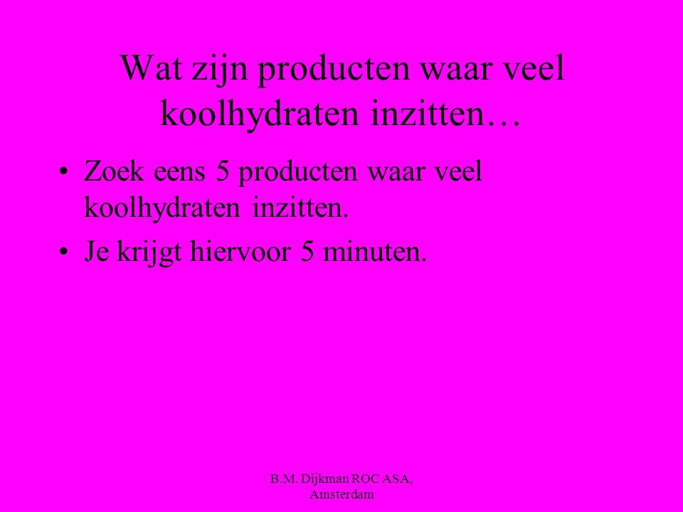 B.M. Dijkman ROC ASA, Amsterdam Wat zijn dan koolhydraten ?? Een koolhydraat is een verzamelnaam voor verschillende soorten suiker. Alle koolhydraten,