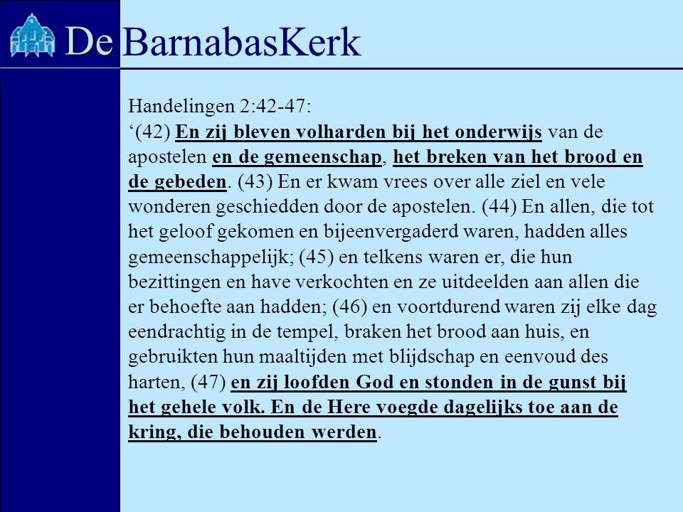 BarnabasKerk De Handelingen 2:42-47: '(42) En zij bleven volharden bij het onderwijs van de apostelen en de gemeenschap, het breken van het brood en d