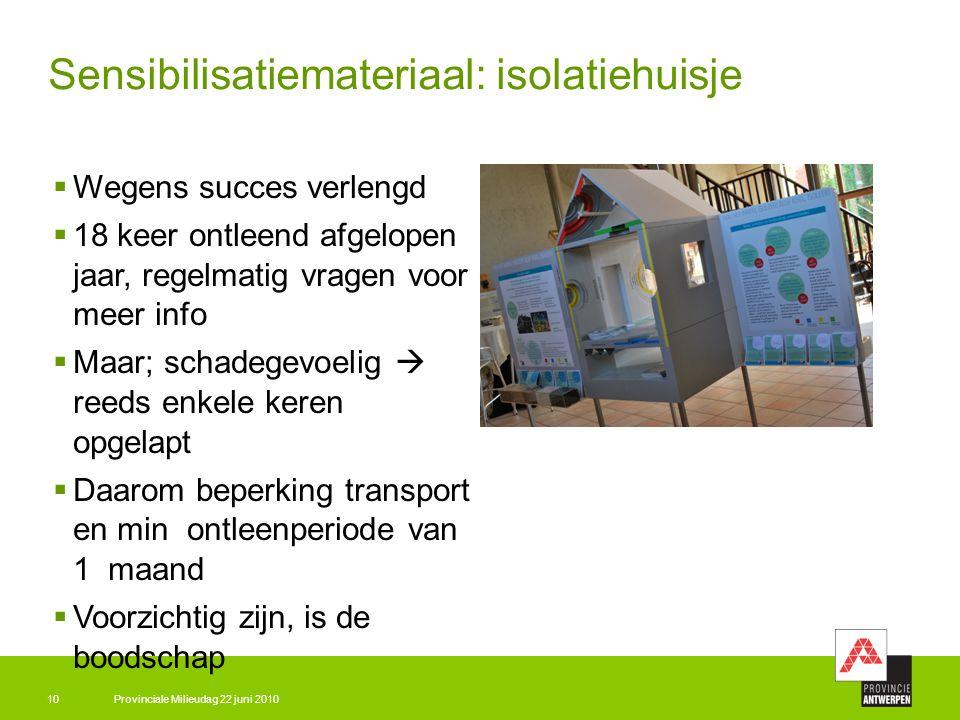 Provinciale Milieudag 22 juni 201010 Sensibilisatiemateriaal: isolatiehuisje  Wegens succes verlengd  18 keer ontleend afgelopen jaar, regelmatig vr