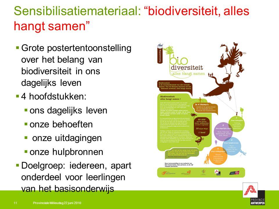 Provinciale Milieudag 22 juni 201011 Sensibilisatiemateriaal: biodiversiteit, alles hangt samen  Grote postertentoonstelling over het belang van biodiversiteit in ons dagelijks leven  4 hoofdstukken:  ons dagelijks leven  onze behoeften  onze uitdagingen  onze hulpbronnen  Doelgroep: iedereen, apart onderdeel voor leerlingen van het basisonderwijs