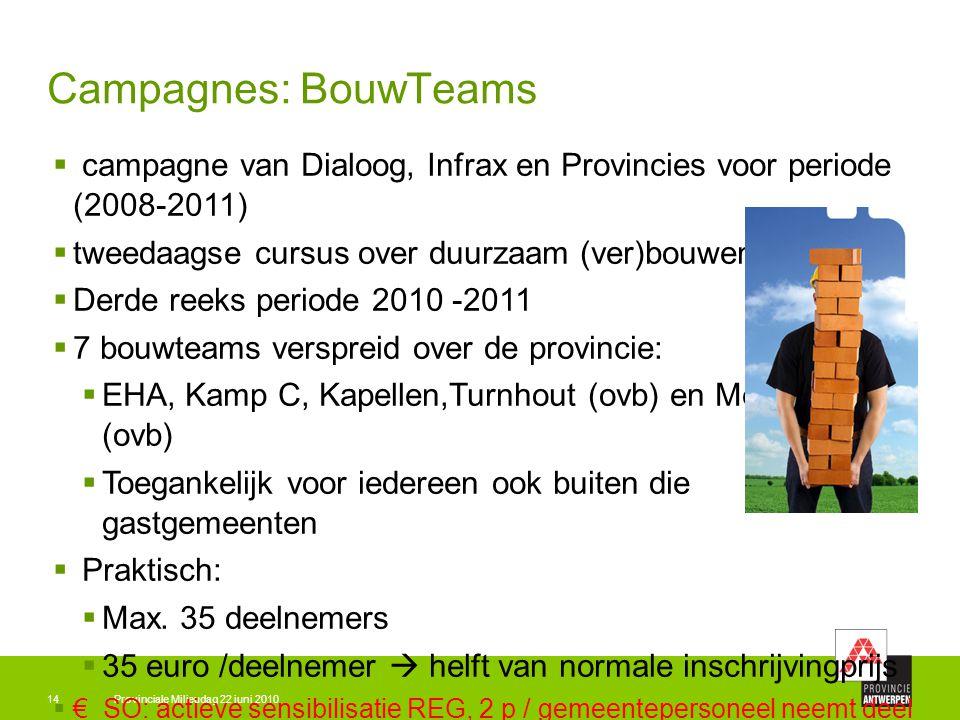 Provinciale Milieudag 22 juni 201014 Campagnes: BouwTeams  campagne van Dialoog, Infrax en Provincies voor periode (2008-2011)  tweedaagse cursus over duurzaam (ver)bouwen  Derde reeks periode 2010 -2011  7 bouwteams verspreid over de provincie:  EHA, Kamp C, Kapellen,Turnhout (ovb) en Mechelen (ovb)  Toegankelijk voor iedereen ook buiten die gastgemeenten  Praktisch:  Max.