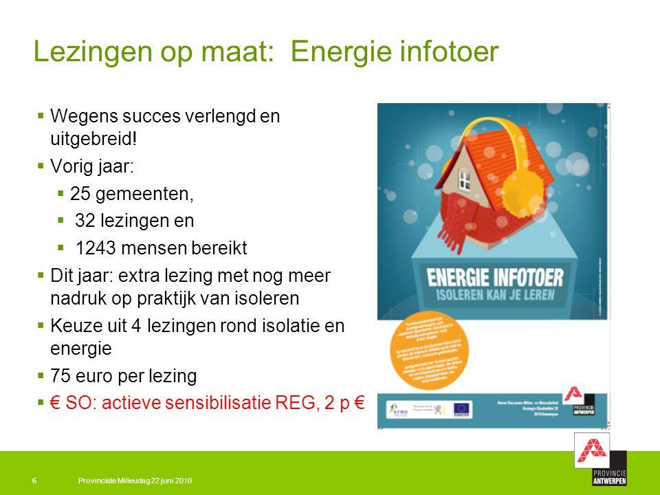 Provinciale Milieudag 22 juni 20106 Lezingen op maat: Energie infotoer  Wegens succes verlengd en uitgebreid!  Vorig jaar:  25 gemeenten,  32 lezi