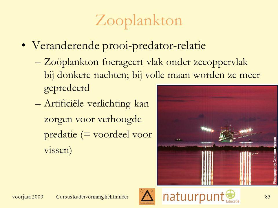 voorjaar 2009 Cursus kadervorming lichthinder 83 Zooplankton Veranderende prooi-predator-relatie –Zoöplankton foerageert vlak onder zeeoppervlak bij donkere nachten; bij volle maan worden ze meer gepredeerd –Artificiële verlichting kan zorgen voor verhoogde predatie (= voordeel voor vissen)