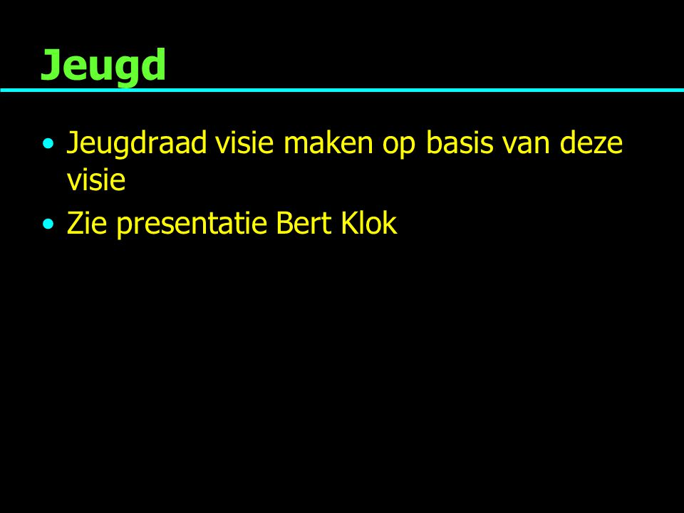 Jeugd Jeugdraad visie maken op basis van deze visie Zie presentatie Bert Klok