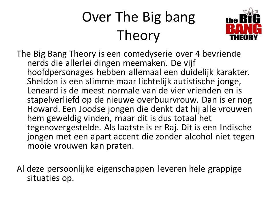 Over The Big bang Theory The Big Bang Theory is een comedyserie over 4 bevriende nerds die allerlei dingen meemaken. De vijf hoofdpersonages hebben al