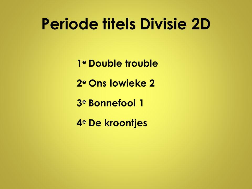 Periode titels Divisie 2D 1e1e Double trouble 2e2e Ons lowieke 2 3e3e Bonnefooi 1 4e4e De kroontjes