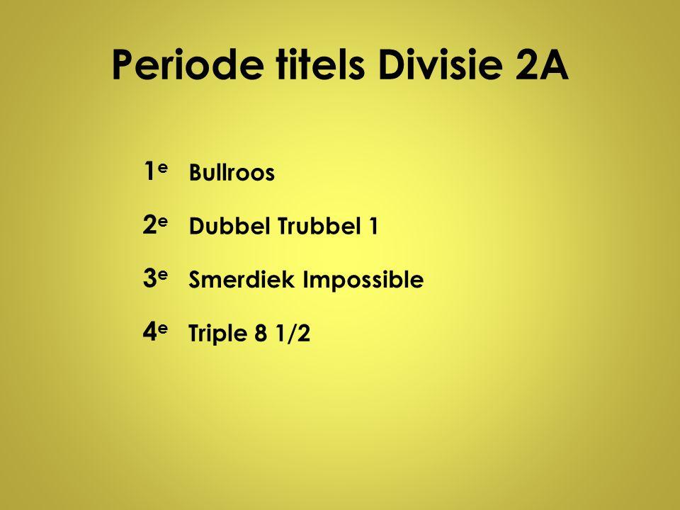 Periode titels Divisie 2A 1e1e Bullroos 2e2e Dubbel Trubbel 1 3e3e Smerdiek Impossible 4e4e Triple 8 1/2