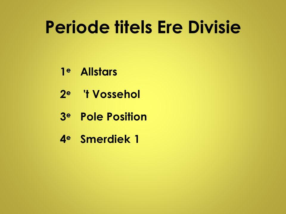 Periode titels Ere Divisie 1e1e Allstars 2e2e 't Vossehol 3e3e Pole Position 4e4e Smerdiek 1