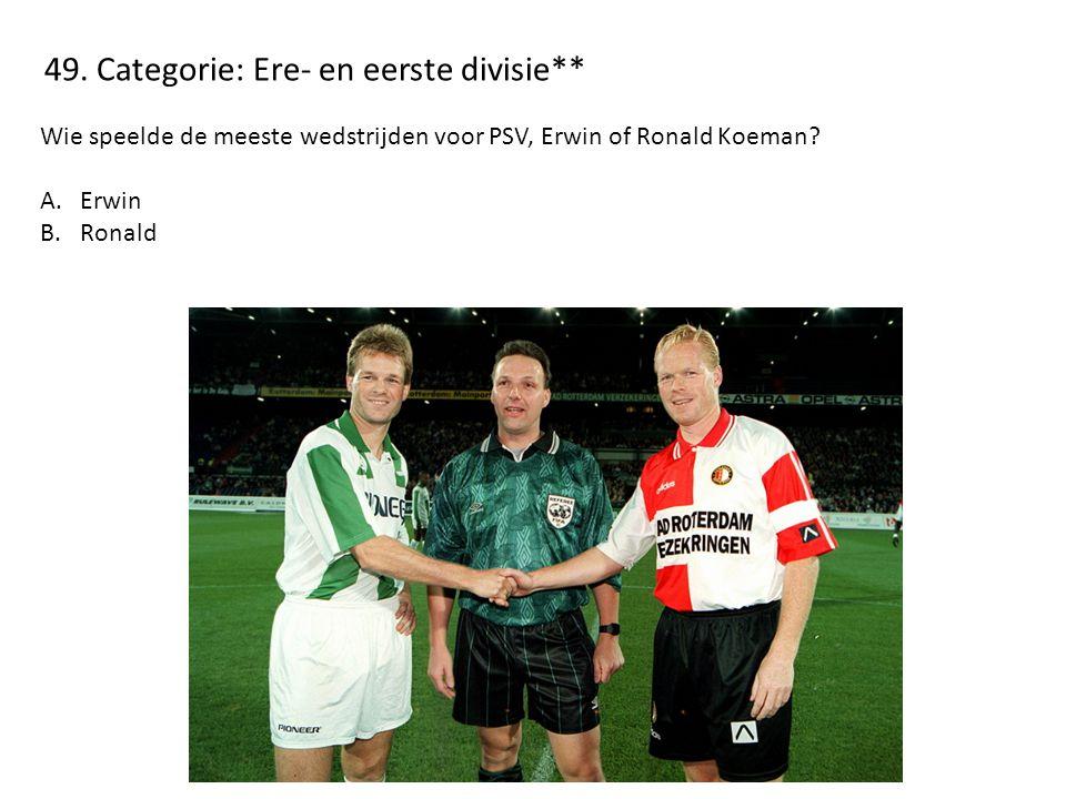 49. Categorie: Ere- en eerste divisie** Wie speelde de meeste wedstrijden voor PSV, Erwin of Ronald Koeman? A.Erwin B.Ronald
