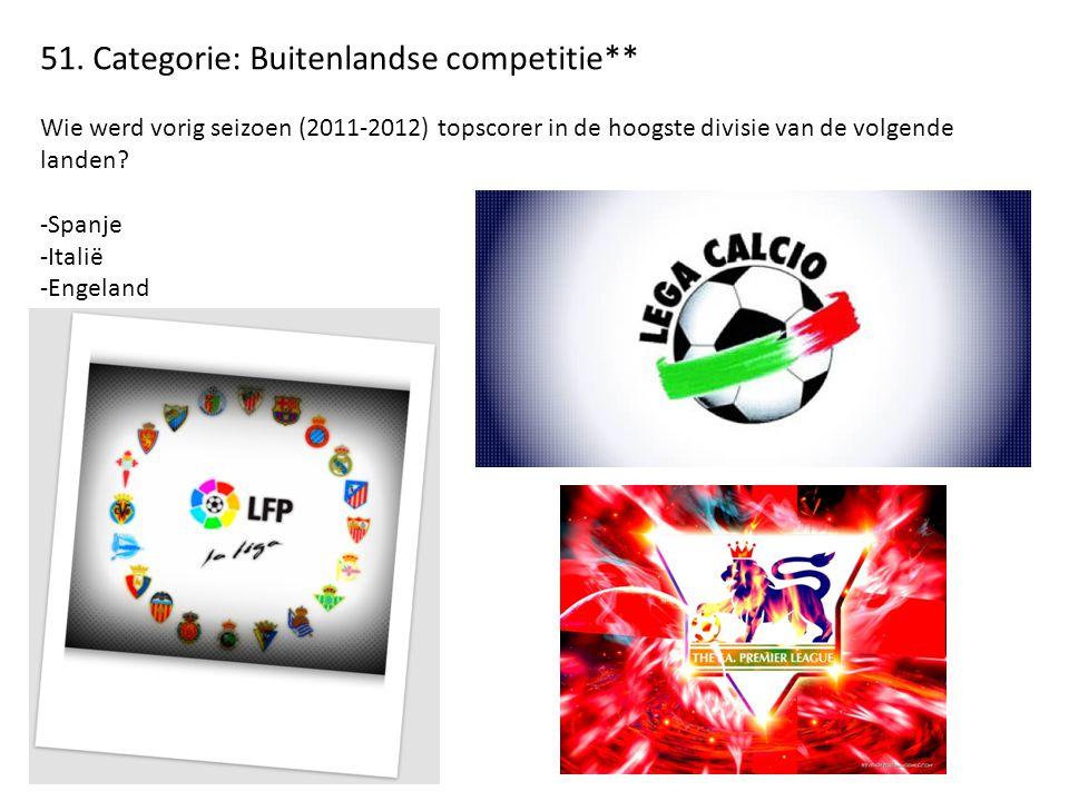 51. Categorie: Buitenlandse competitie** Wie werd vorig seizoen (2011-2012) topscorer in de hoogste divisie van de volgende landen? -Spanje -Italië -E