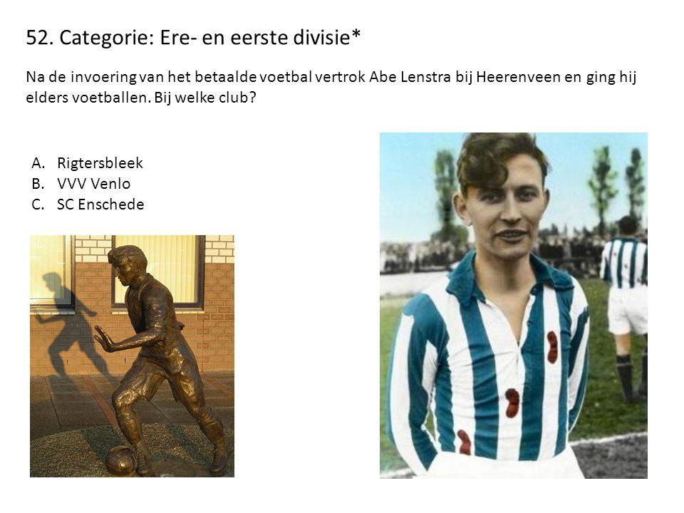 52. Categorie: Ere- en eerste divisie* Na de invoering van het betaalde voetbal vertrok Abe Lenstra bij Heerenveen en ging hij elders voetballen. Bij