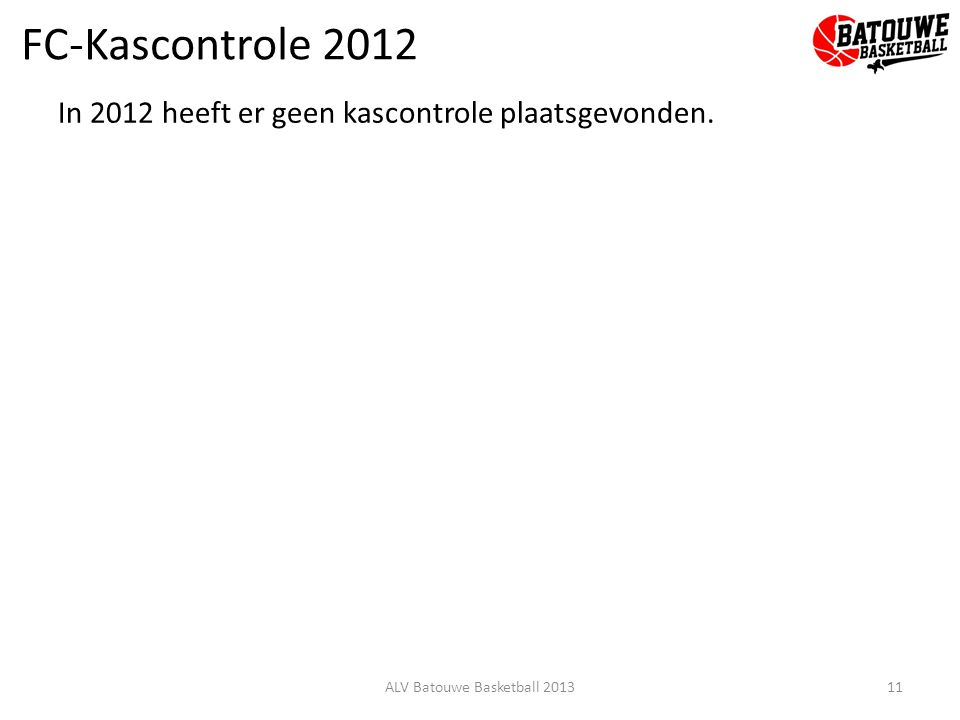 FC-Kascontrole 2012 In 2012 heeft er geen kascontrole plaatsgevonden. 11ALV Batouwe Basketball 2013