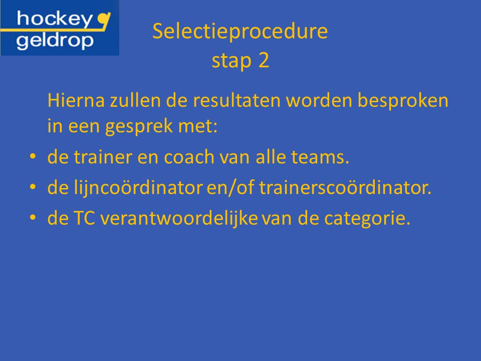 Selectieprocedure stap 2 Hierna zullen de resultaten worden besproken in een gesprek met: de trainer en coach van alle teams.