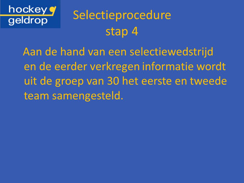 Selectieprocedure stap 4 Aan de hand van een selectiewedstrijd en de eerder verkregen informatie wordt uit de groep van 30 het eerste en tweede team samengesteld.