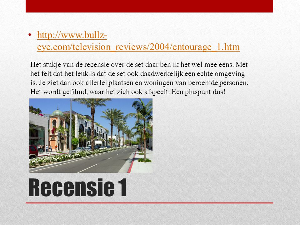 Recensie 1 http://www.bullz- eye.com/television_reviews/2004/entourage_1.htm http://www.bullz- eye.com/television_reviews/2004/entourage_1.htm Het stukje van de recensie over de set daar ben ik het wel mee eens.