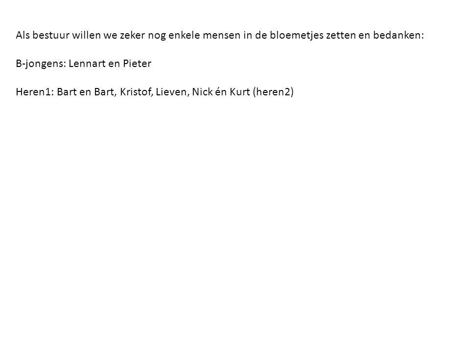 Als bestuur willen we zeker nog enkele mensen in de bloemetjes zetten en bedanken: B-jongens: Lennart en Pieter Heren1: Bart en Bart, Kristof, Lieven, Nick én Kurt (heren2)