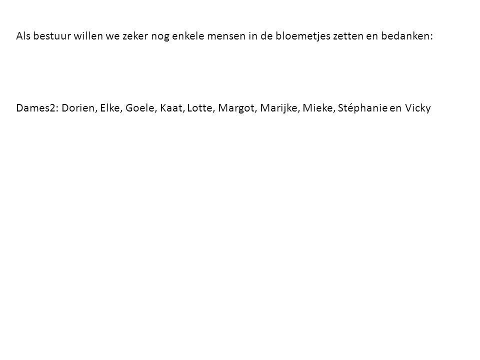 Als bestuur willen we zeker nog enkele mensen in de bloemetjes zetten en bedanken: Dames2: Dorien, Elke, Goele, Kaat, Lotte, Margot, Marijke, Mieke, S