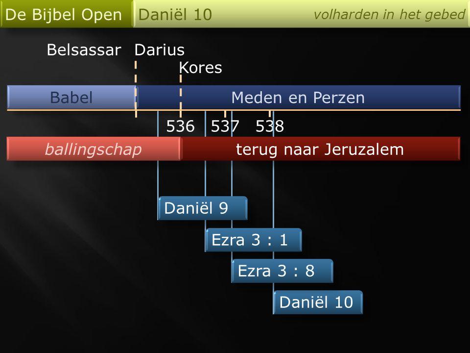 Babel De Bijbel Open Daniël 10 volharden in het gebed Meden en Perzen 536 Darius Kores 538 Daniël 10 Daniël 9 Ezra 3 : 1 Ezra 3 : 8 ballingschap terug naar Jeruzalem 537 Belsassar