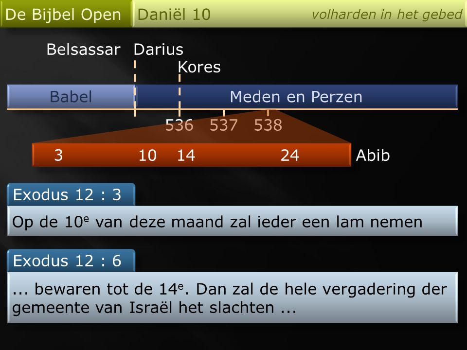 Babel De Bijbel Open Daniël 10 volharden in het gebed Meden en Perzen 536 Darius Kores 538537 24 3 10 Exodus 12 : 3 Op de 10 e van deze maand zal ieder een lam nemen 14 Exodus 12 : 6...