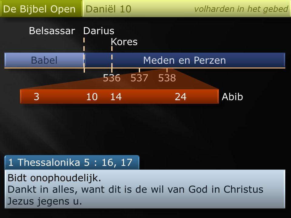 Babel De Bijbel Open Daniël 10 volharden in het gebed Meden en Perzen 536 Darius Kores 538537 24 3 1014Abib 1 Thessalonika 5 : 16, 17 Bidt onophoudelijk.