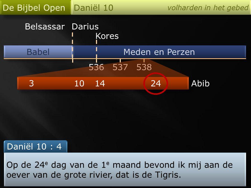 Babel De Bijbel Open Daniël 10 volharden in het gebed Meden en Perzen 536 Darius Kores 538537 24 3 1014Abib Daniël 10 : 4 Op de 24 e dag van de 1 e maand bevond ik mij aan de oever van de grote rivier, dat is de Tigris.