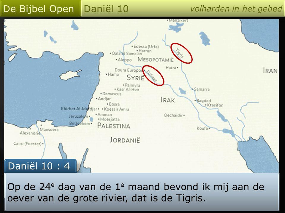 De Bijbel Open Daniël 10 volharden in het gebed Daniël 10 : 4 Op de 24 e dag van de 1 e maand bevond ik mij aan de oever van de grote rivier, dat is de Tigris.