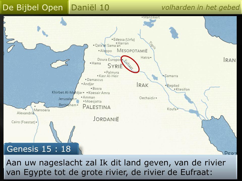 De Bijbel Open Daniël 10 volharden in het gebed Genesis 15 : 18 Aan uw nageslacht zal Ik dit land geven, van de rivier van Egypte tot de grote rivier, de rivier de Eufraat: