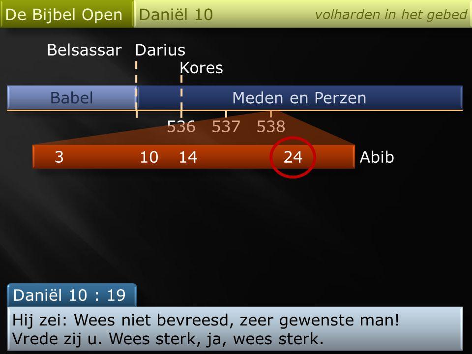 Babel De Bijbel Open Daniël 10 volharden in het gebed Meden en Perzen 536 Darius Kores 538537 24 3 1014Abib Daniël 10 : 19 Hij zei: Wees niet bevreesd, zeer gewenste man.