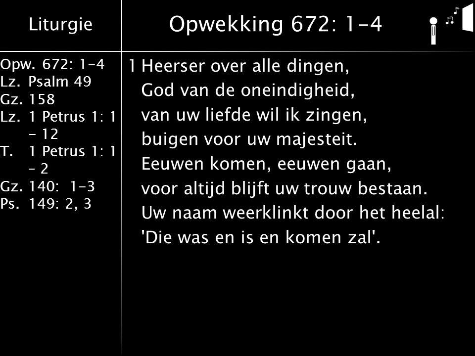Liturgie Opw.672: 1-4 Lz.Psalm 49 Gz.158 Lz.1 Petrus 1: 1 - 12 T.1 Petrus 1: 1 – 2 Gz.140: 1-3 Ps.149: 2, 3 1Heerser over alle dingen, God van de oneindigheid, van uw liefde wil ik zingen, buigen voor uw majesteit.