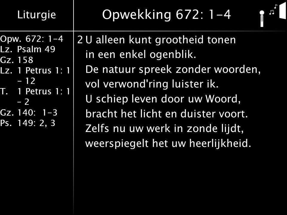 Liturgie Opw.672: 1-4 Lz.Psalm 49 Gz.158 Lz.1 Petrus 1: 1 - 12 T.1 Petrus 1: 1 – 2 Gz.140: 1-3 Ps.149: 2, 3 2U alleen kunt grootheid tonen in een enke