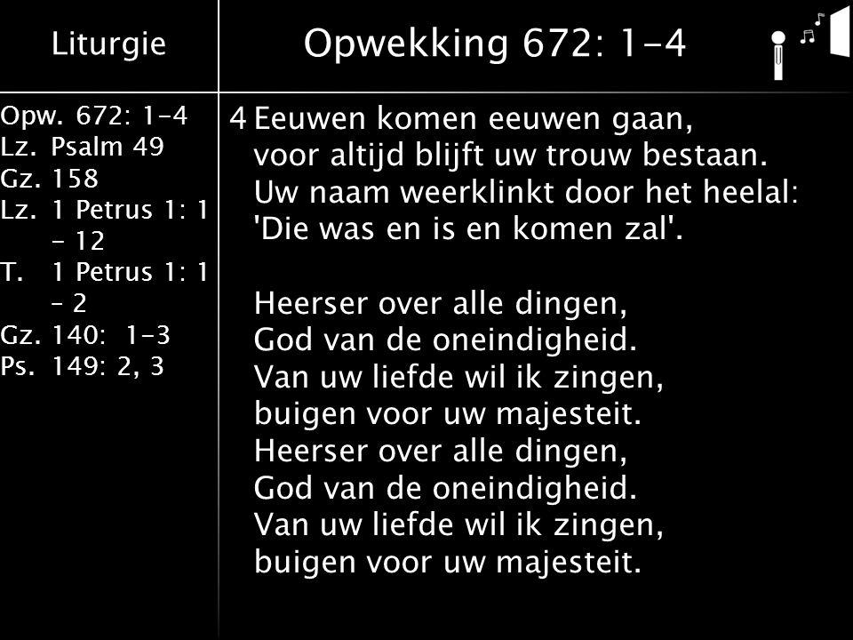 Liturgie Opw.672: 1-4 Lz.Psalm 49 Gz.158 Lz.1 Petrus 1: 1 - 12 T.1 Petrus 1: 1 – 2 Gz.140: 1-3 Ps.149: 2, 3 4Eeuwen komen eeuwen gaan, voor altijd blijft uw trouw bestaan.