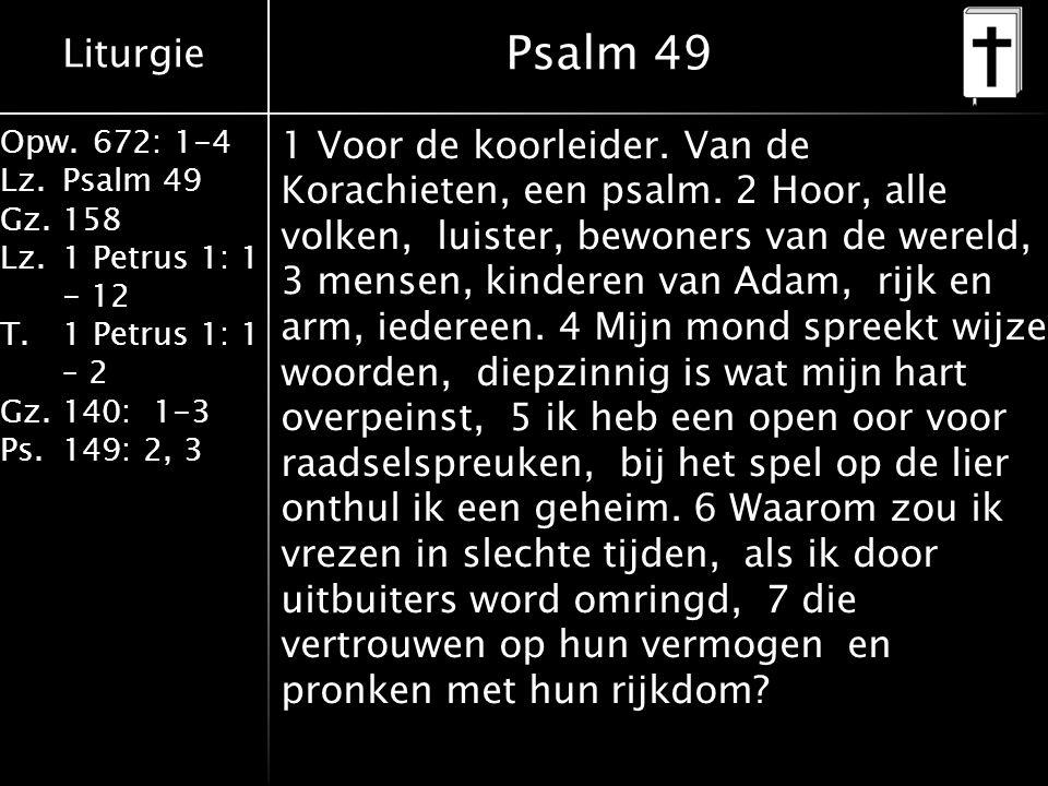 Liturgie Opw.672: 1-4 Lz.Psalm 49 Gz.158 Lz.1 Petrus 1: 1 - 12 T.1 Petrus 1: 1 – 2 Gz.140: 1-3 Ps.149: 2, 3 Psalm 49 1 Voor de koorleider. Van de Kora