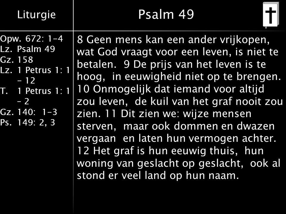Liturgie Opw.672: 1-4 Lz.Psalm 49 Gz.158 Lz.1 Petrus 1: 1 - 12 T.1 Petrus 1: 1 – 2 Gz.140: 1-3 Ps.149: 2, 3 Psalm 49 8 Geen mens kan een ander vrijkopen, wat God vraagt voor een leven, is niet te betalen.