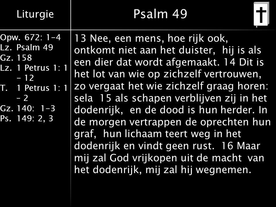 Liturgie Opw.672: 1-4 Lz.Psalm 49 Gz.158 Lz.1 Petrus 1: 1 - 12 T.1 Petrus 1: 1 – 2 Gz.140: 1-3 Ps.149: 2, 3 Psalm 49 13 Nee, een mens, hoe rijk ook, ontkomt niet aan het duister, hij is als een dier dat wordt afgemaakt.