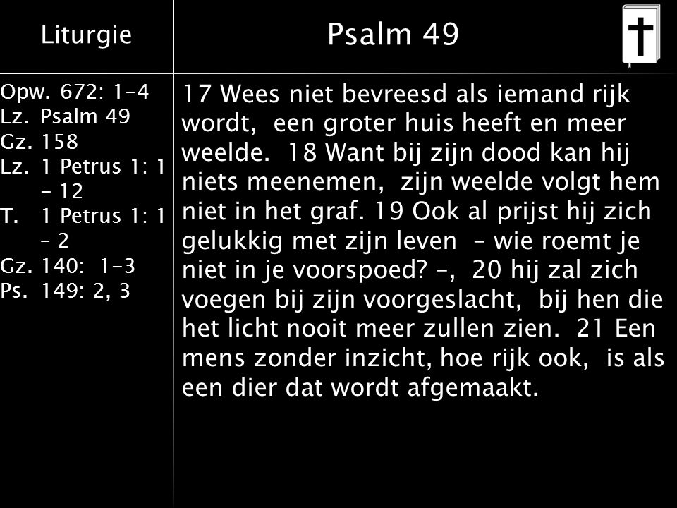 Liturgie Opw.672: 1-4 Lz.Psalm 49 Gz.158 Lz.1 Petrus 1: 1 - 12 T.1 Petrus 1: 1 – 2 Gz.140: 1-3 Ps.149: 2, 3 Psalm 49 17 Wees niet bevreesd als iemand