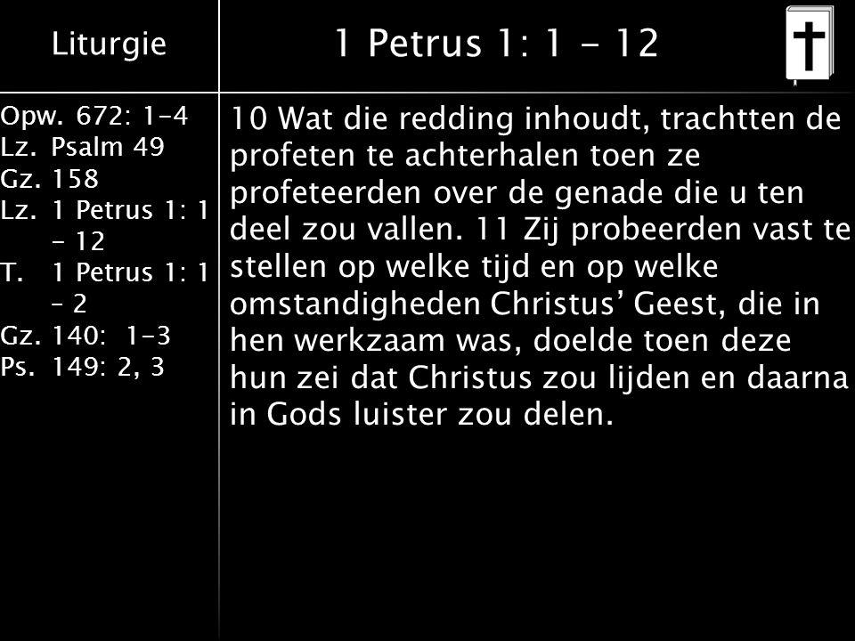 Liturgie Opw.672: 1-4 Lz.Psalm 49 Gz.158 Lz.1 Petrus 1: 1 - 12 T.1 Petrus 1: 1 – 2 Gz.140: 1-3 Ps.149: 2, 3 1 Petrus 1: 1 - 12 10 Wat die redding inhoudt, trachtten de profeten te achterhalen toen ze profeteerden over de genade die u ten deel zou vallen.