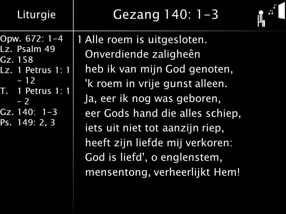 Liturgie Opw.672: 1-4 Lz.Psalm 49 Gz.158 Lz.1 Petrus 1: 1 - 12 T.1 Petrus 1: 1 – 2 Gz.140: 1-3 Ps.149: 2, 3 1Alle roem is uitgesloten.